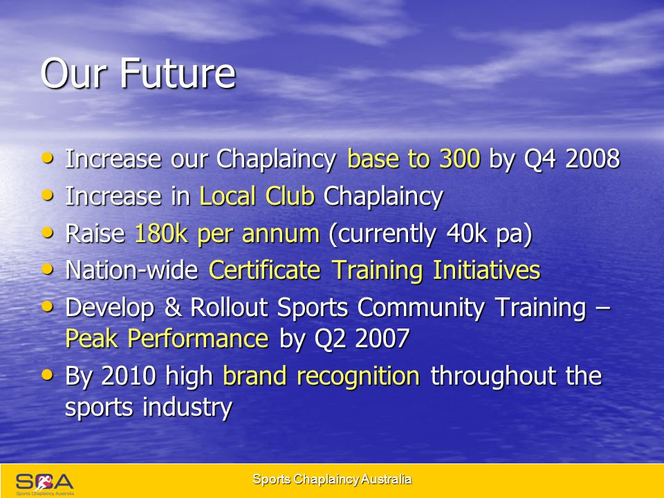 Sports Chaplaincy Australia Our Future Increase our Chaplaincy base to 300 by Q4 2008 Increase our Chaplaincy base to 300 by Q4 2008 Increase in Local Club Chaplaincy Increase in Local Club Chaplaincy Raise 180k per annum (currently 40k pa) Raise 180k per annum (currently 40k pa) Nation-wide Certificate Training Initiatives Nation-wide Certificate Training Initiatives Develop & Rollout Sports Community Training – Peak Performance by Q2 2007 Develop & Rollout Sports Community Training – Peak Performance by Q2 2007 By 2010 high brand recognition throughout the sports industry By 2010 high brand recognition throughout the sports industry