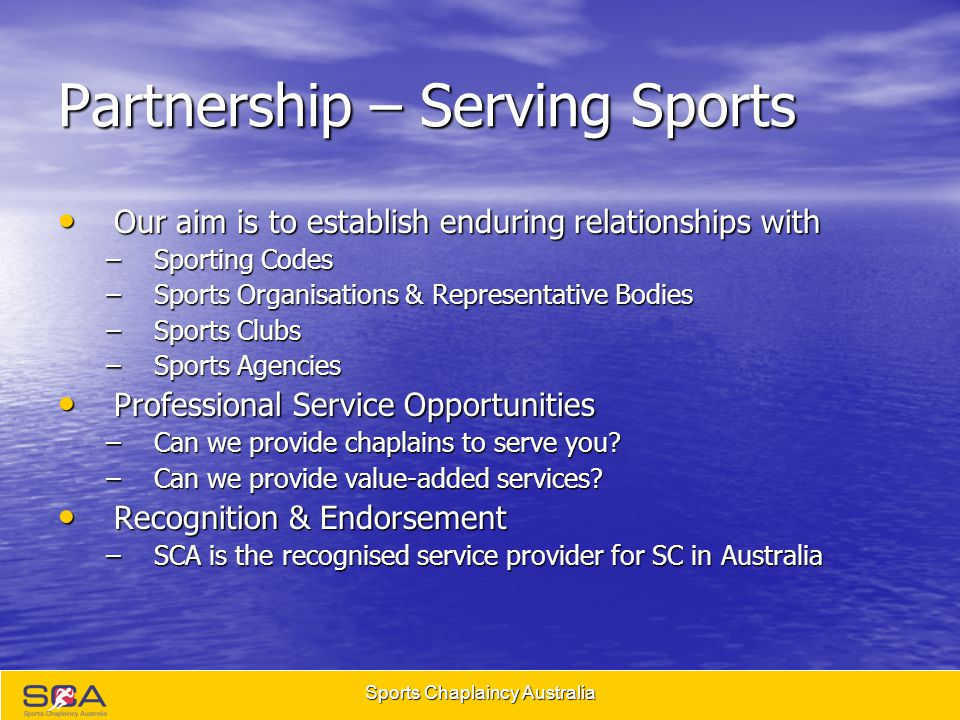 Sports Chaplaincy Australia Partnership – Serving Sports Our aim is to establish enduring relationships with Our aim is to establish enduring relationships with –Sporting Codes –Sports Organisations & Representative Bodies –Sports Clubs –Sports Agencies Professional Service Opportunities Professional Service Opportunities –Can we provide chaplains to serve you.