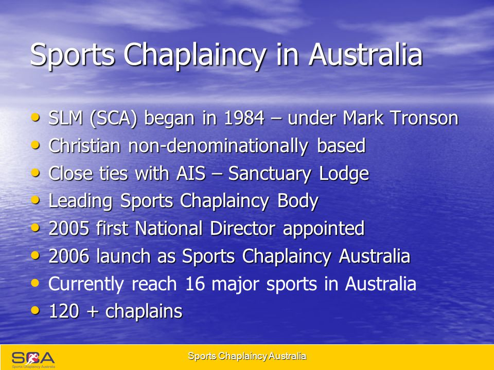 Sports Chaplaincy Australia Sports Chaplaincy in Australia SLM (SCA) began in 1984 – under Mark Tronson SLM (SCA) began in 1984 – under Mark Tronson Christian non-denominationally based Christian non-denominationally based Close ties with AIS – Sanctuary Lodge Close ties with AIS – Sanctuary Lodge Leading Sports Chaplaincy Body Leading Sports Chaplaincy Body 2005 first National Director appointed 2005 first National Director appointed 2006 launch as Sports Chaplaincy Australia 2006 launch as Sports Chaplaincy Australia Currently reach 16 major sports in Australia 120 + chaplains 120 + chaplains