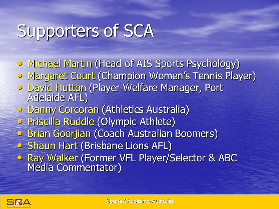 Sports Chaplaincy Australia What we do Our primary concern is the immediate and long term wellbeing of all those involved in sports, including athletes, coaches, corporate staff and their families Our Chaplains provide their time and services at no cost or burden to the sports community they represent, including pastoral care, home and hospital visitation, correspondence, leadership, training, weddings, funerals, and other forms of spiritual care We provide complementary support to existing club personnel including corporate, medical, psychological, fitness and coaching staff We provide complementary support to existing club personnel including corporate, medical, psychological, fitness and coaching staff Our focus is the whole person.