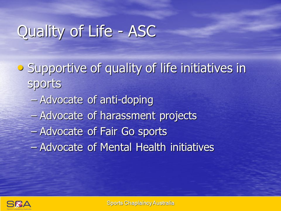 Sports Chaplaincy Australia Quality of Life - ASC Supportive of quality of life initiatives in sports Supportive of quality of life initiatives in sports –Advocate of anti-doping –Advocate of harassment projects –Advocate of Fair Go sports –Advocate of Mental Health initiatives