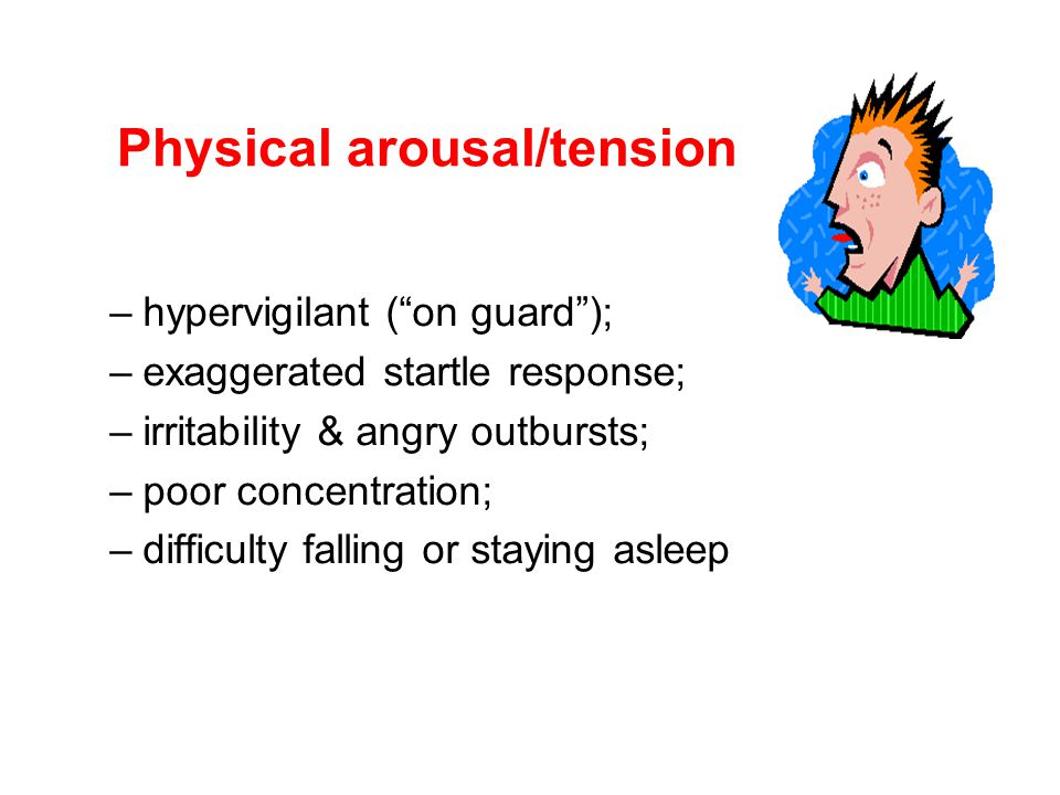 Physical arousal/tension –hypervigilant ( on guard ); –exaggerated startle response; –irritability & angry outbursts; –poor concentration; –difficulty falling or staying asleep