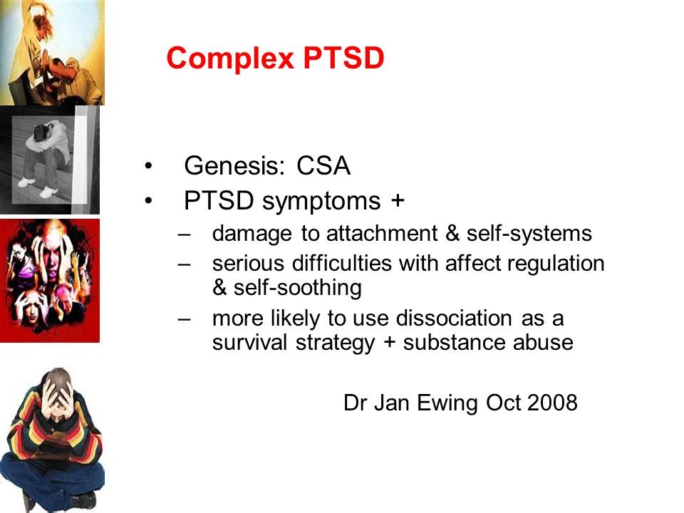 Complex PTSD Genesis: CSA PTSD symptoms + –damage to attachment & self-systems –serious difficulties with affect regulation & self-soothing –more likely to use dissociation as a survival strategy + substance abuse Dr Jan Ewing Oct 2008
