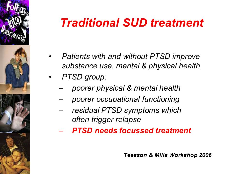 Traditional SUD treatment Patients with and without PTSD improve substance use, mental & physical health PTSD group: –poorer physical & mental health –poorer occupational functioning –residual PTSD symptoms which often trigger relapse –PTSD needs focussed treatment Teesson & Mills Workshop 2006