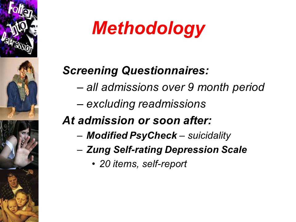 Methodology Screening Questionnaires: –all admissions over 9 month period –excluding readmissions At admission or soon after: –Modified PsyCheck – suicidality –Zung Self-rating Depression Scale 20 items, self-report