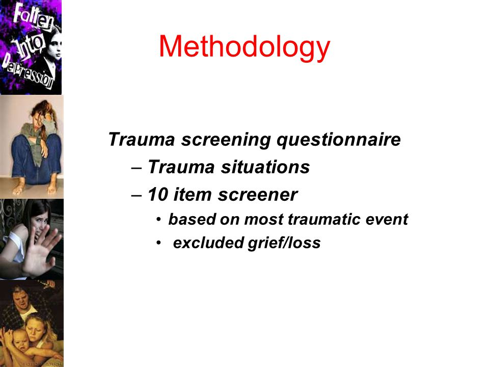Methodology Trauma screening questionnaire –Trauma situations –10 item screener based on most traumatic event excluded grief/loss