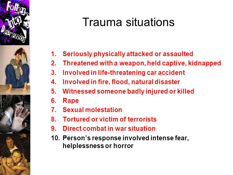 Trauma situations 1.Seriously physically attacked or assaulted 2.Threatened with a weapon, held captive, kidnapped 3.Involved in life-threatening car accident 4.Involved in fire, flood, natural disaster 5.Witnessed someone badly injured or killed 6.Rape 7.Sexual molestation 8.Tortured or victim of terrorists 9.Direct combat in war situation 10.Person's response involved intense fear, helplessness or horror