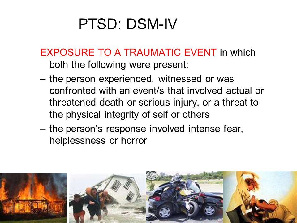 PTSD: DSM-IV EXPOSURE TO A TRAUMATIC EVENT in which both the following were present: –the person experienced, witnessed or was confronted with an event/s that involved actual or threatened death or serious injury, or a threat to the physical integrity of self or others –the person's response involved intense fear, helplessness or horror