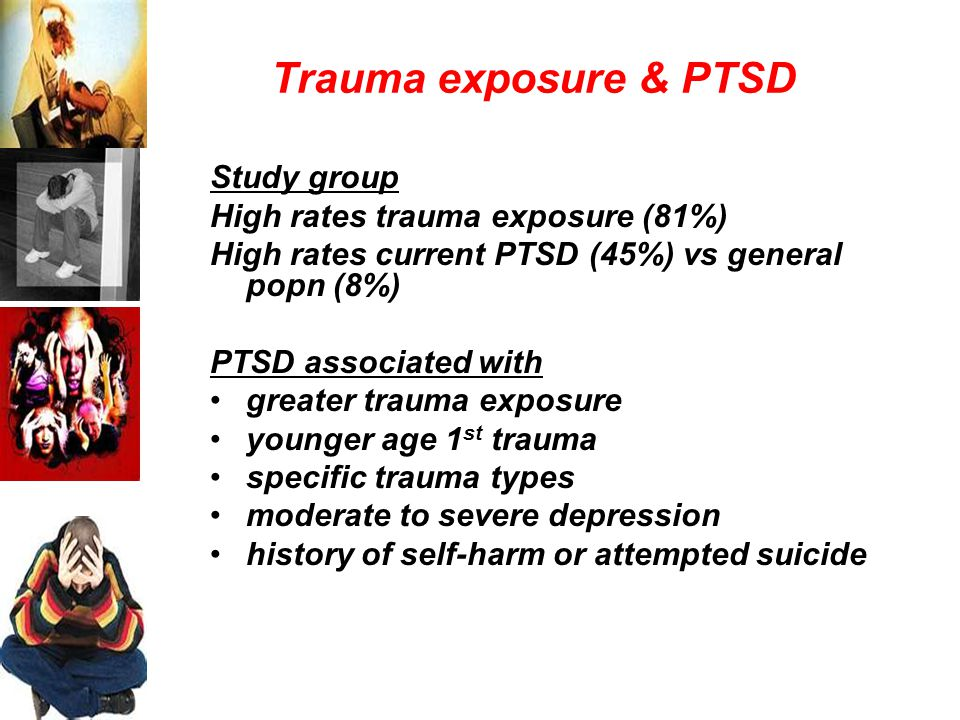 Trauma exposure & PTSD Study group High rates trauma exposure (81%) High rates current PTSD (45%) vs general popn (8%) PTSD associated with greater trauma exposure younger age 1 st trauma specific trauma types moderate to severe depression history of self-harm or attempted suicide