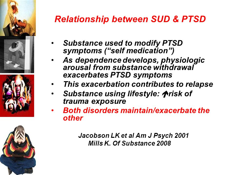 Relationship between SUD & PTSD Substance used to modify PTSD symptoms ( self medication ) As dependence develops, physiologic arousal from substance withdrawal exacerbates PTSD symptoms This exacerbation contributes to relapse Substance using lifestyle:  risk of trauma exposure Both disorders maintain/exacerbate the other Jacobson LK et al Am J Psych 2001 Mills K.