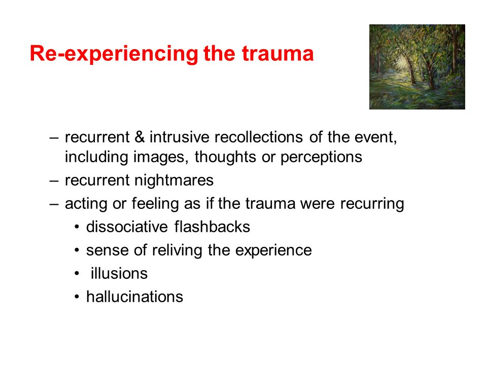 Re-experiencing the trauma –recurrent & intrusive recollections of the event, including images, thoughts or perceptions –recurrent nightmares –acting or feeling as if the trauma were recurring dissociative flashbacks sense of reliving the experience illusions hallucinations