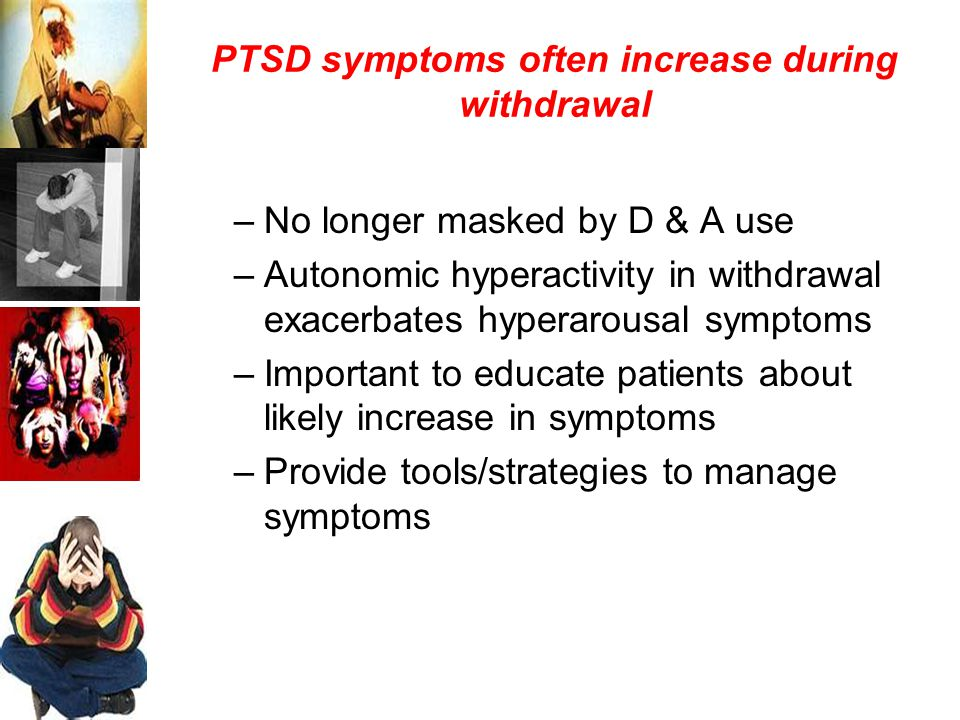 PTSD symptoms often increase during withdrawal –No longer masked by D & A use –Autonomic hyperactivity in withdrawal exacerbates hyperarousal symptoms –Important to educate patients about likely increase in symptoms –Provide tools/strategies to manage symptoms