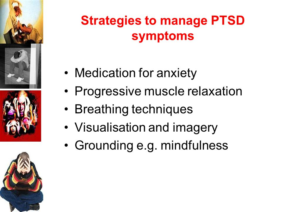 Strategies to manage PTSD symptoms Medication for anxiety Progressive muscle relaxation Breathing techniques Visualisation and imagery Grounding e.g.