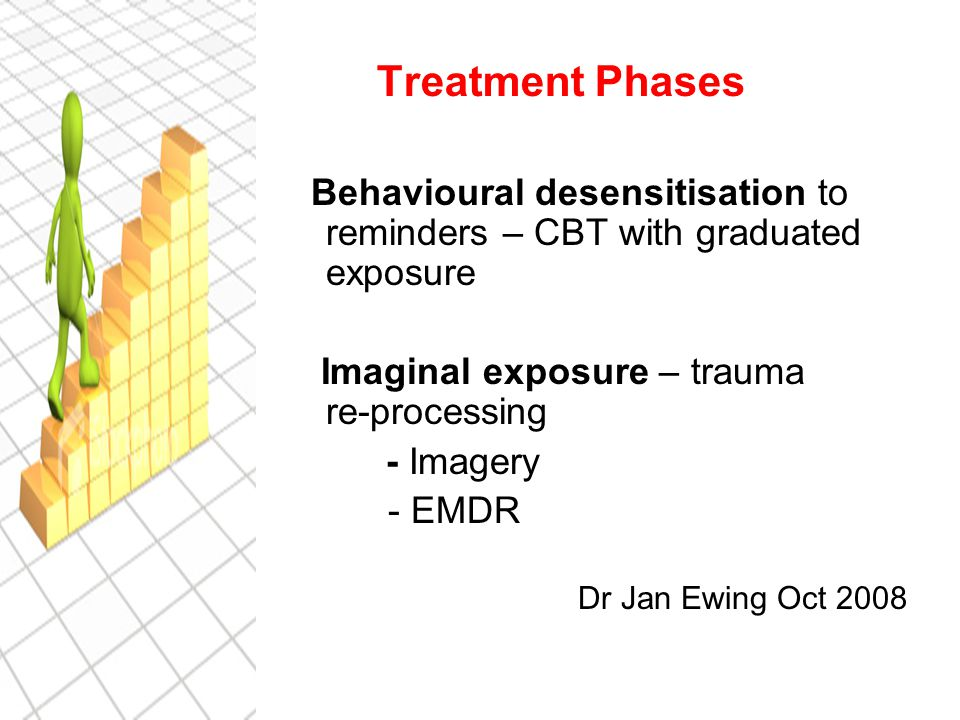 Treatment Phases Behavioural desensitisation to reminders – CBT with graduated exposure Imaginal exposure – trauma re-processing - Imagery - EMDR Dr Jan Ewing Oct 2008