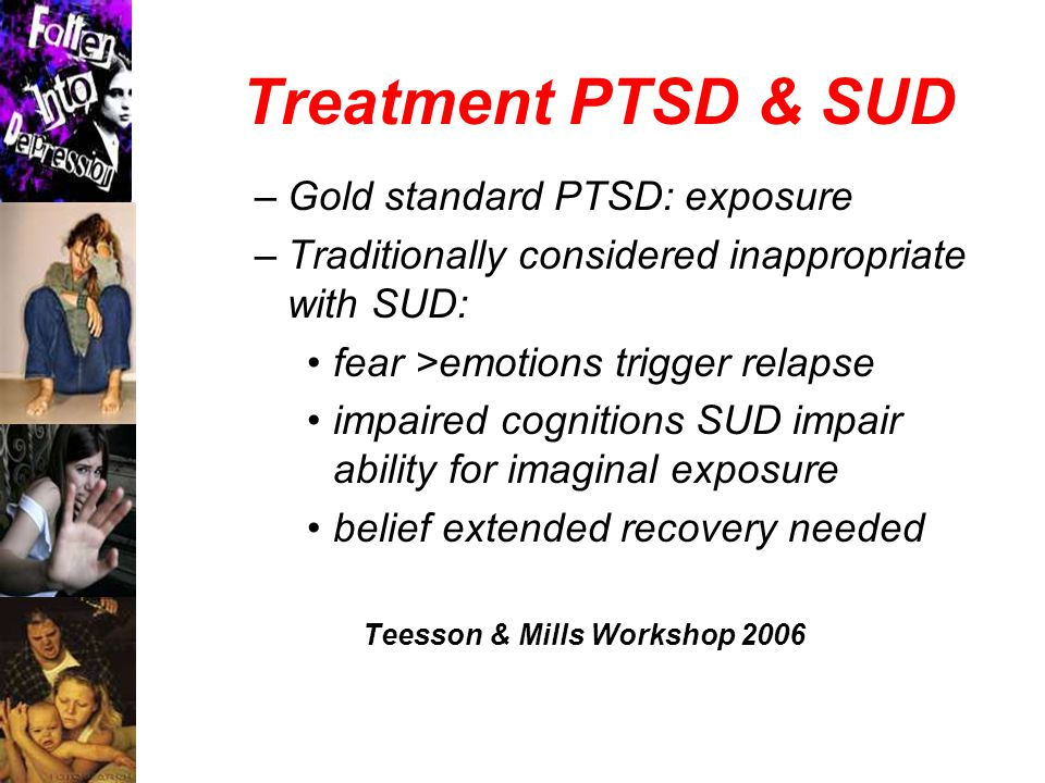 Treatment PTSD & SUD –Gold standard PTSD: exposure –Traditionally considered inappropriate with SUD: fear >emotions trigger relapse impaired cognitions SUD impair ability for imaginal exposure belief extended recovery needed Teesson & Mills Workshop 2006
