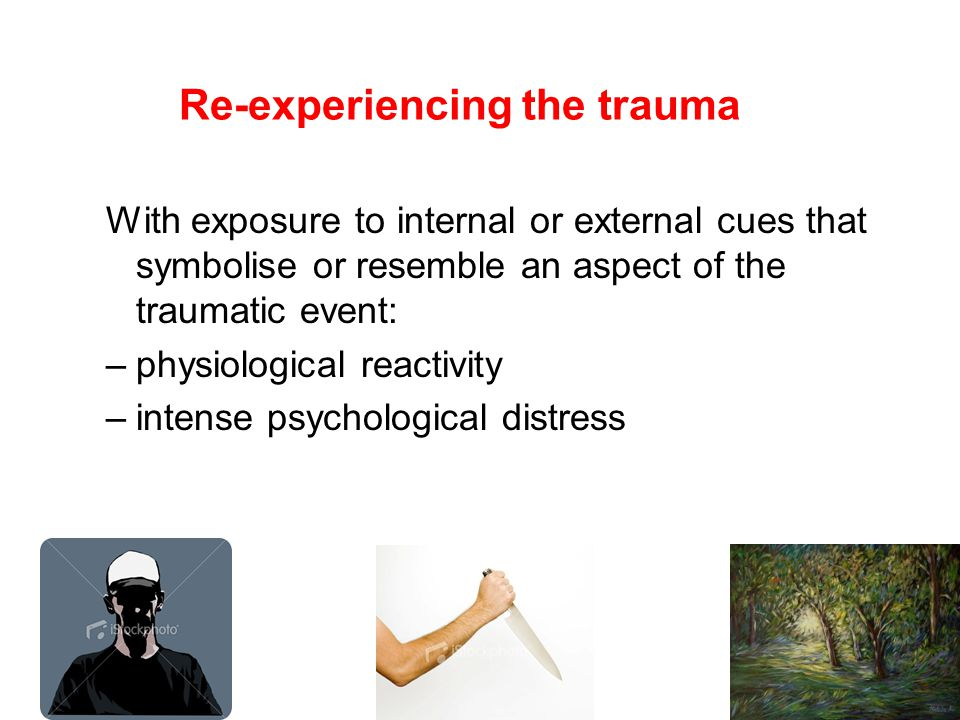Re-experiencing the trauma With exposure to internal or external cues that symbolise or resemble an aspect of the traumatic event: –physiological reactivity –intense psychological distress