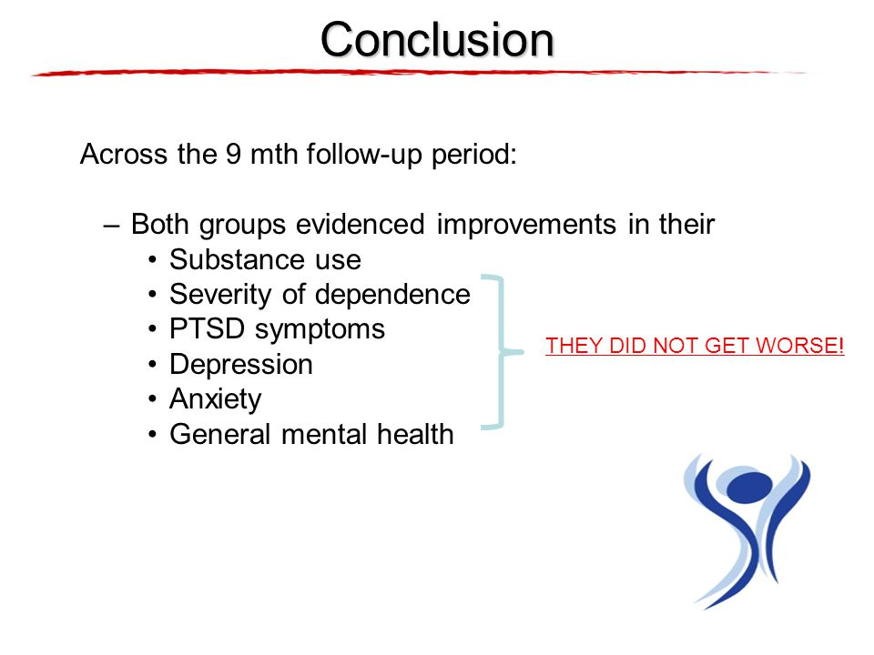 Across the 9 mth follow-up period: –Both groups evidenced improvements in their Substance use Severity of dependence PTSD symptoms Depression Anxiety General mental health Conclusion THEY DID NOT GET WORSE!