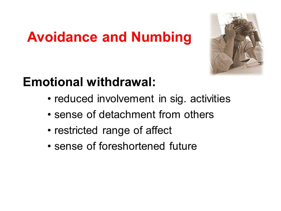 Avoidance and Numbing Emotional withdrawal: reduced involvement in sig.