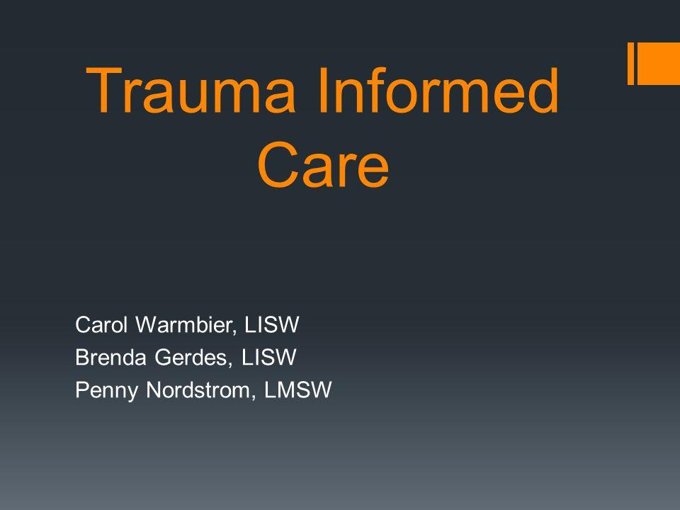Trauma Informed Care Carol Warmbier, LISW Brenda Gerdes, LISW Penny Nordstrom, LMSW