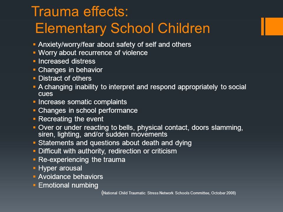 Trauma effects: Elementary School Children  Anxiety/worry/fear about safety of self and others  Worry about recurrence of violence  Increased distr