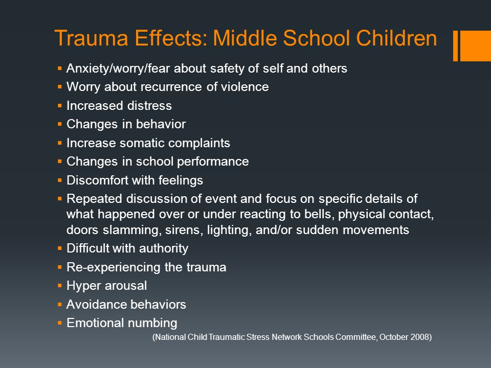 Trauma Effects: Middle School Children  Anxiety/worry/fear about safety of self and others  Worry about recurrence of violence  Increased distress