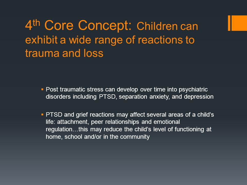 4 th Core Concept: Children can exhibit a wide range of reactions to trauma and loss  Post traumatic stress can develop over time into psychiatric di