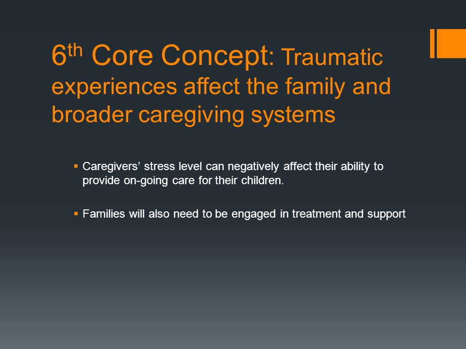 6 th Core Concept : Traumatic experiences affect the family and broader caregiving systems  Caregivers' stress level can negatively affect their abil