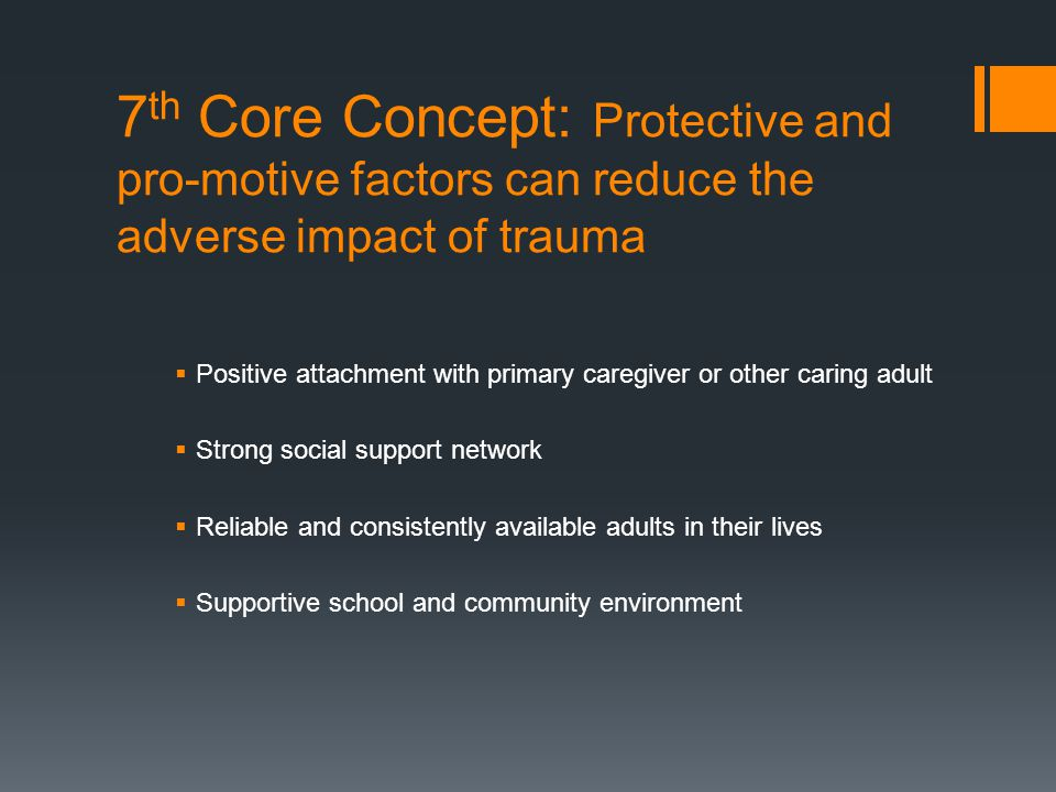7 th Core Concept: Protective and pro-motive factors can reduce the adverse impact of trauma  Positive attachment with primary caregiver or other car