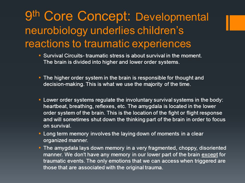 9 th Core Concept: Developmental neurobiology underlies children's reactions to traumatic experiences  Survival Circuits- traumatic stress is about s