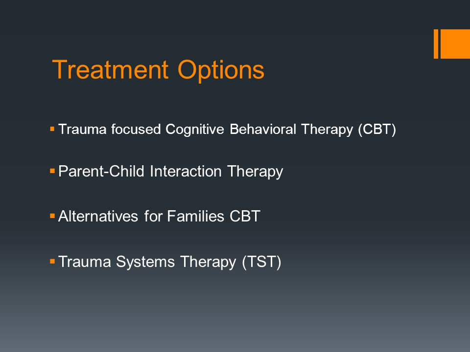 Treatment Options  Trauma focused Cognitive Behavioral Therapy (CBT)  Parent-Child Interaction Therapy  Alternatives for Families CBT  Trauma Syst