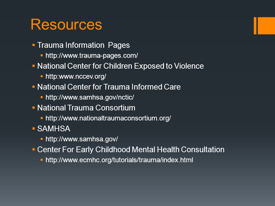 Resources  Trauma Information Pages  http://www.trauma-pages.com/  National Center for Children Exposed to Violence  http:www.nccev.org/  Nationa