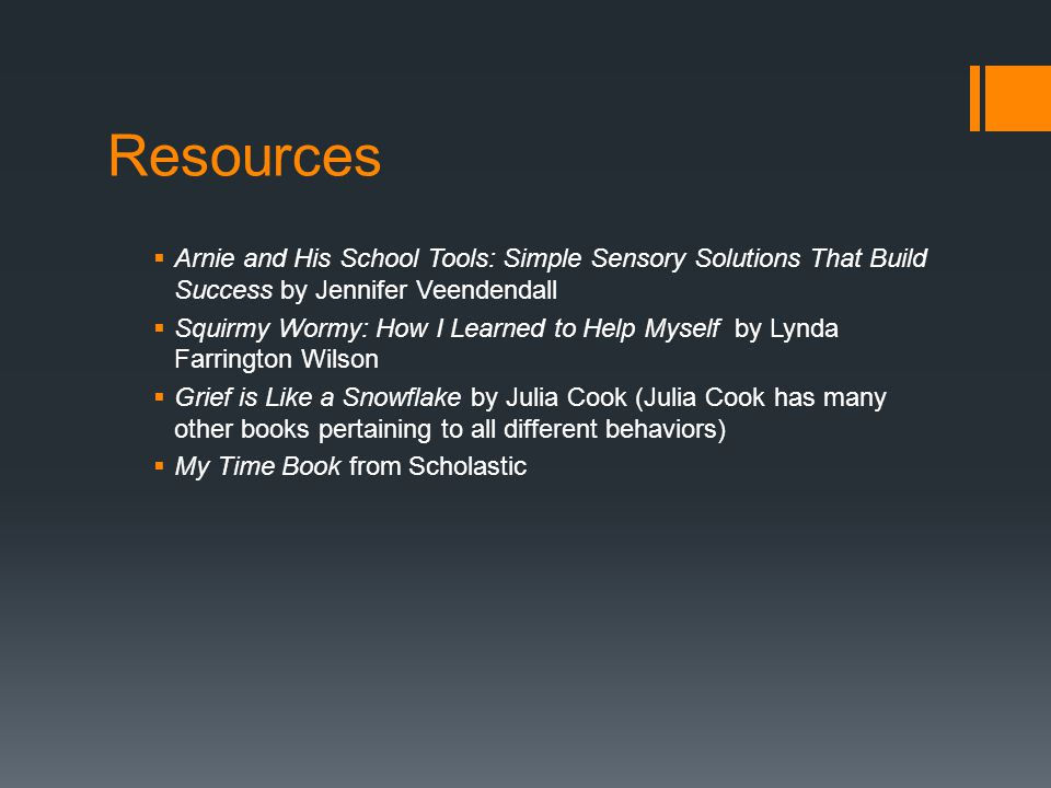 Resources  Arnie and His School Tools: Simple Sensory Solutions That Build Success by Jennifer Veendendall  Squirmy Wormy: How I Learned to Help Mys