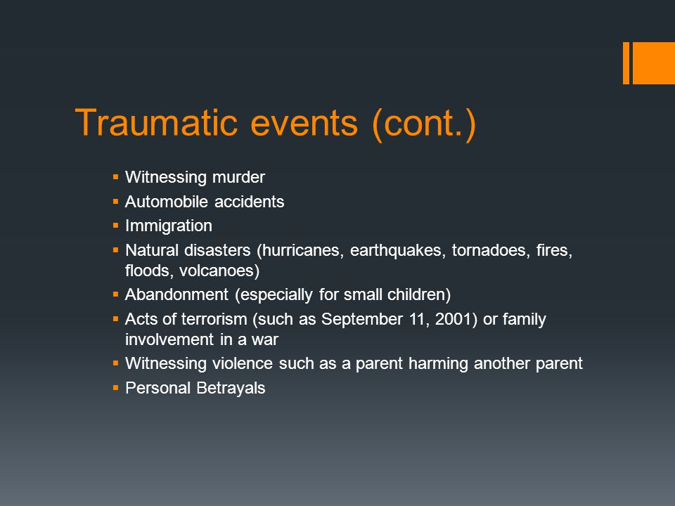 Traumatic events (cont.)  Witnessing murder  Automobile accidents  Immigration  Natural disasters (hurricanes, earthquakes, tornadoes, fires, floo