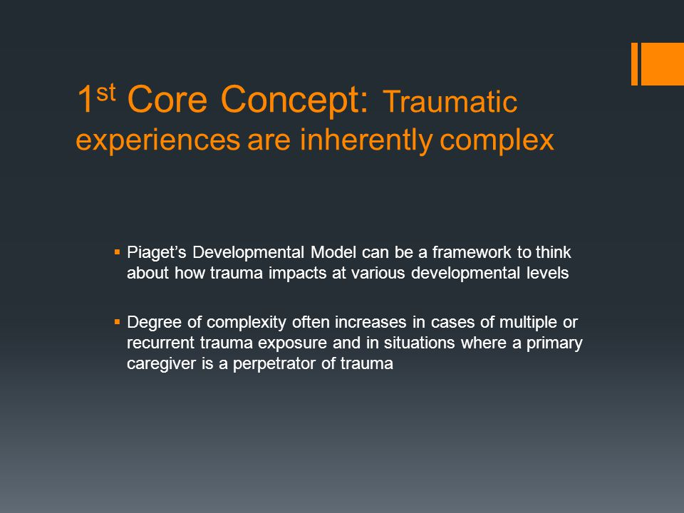 1 st Core Concept: Traumatic experiences are inherently complex  Piaget's Developmental Model can be a framework to think about how trauma impacts at