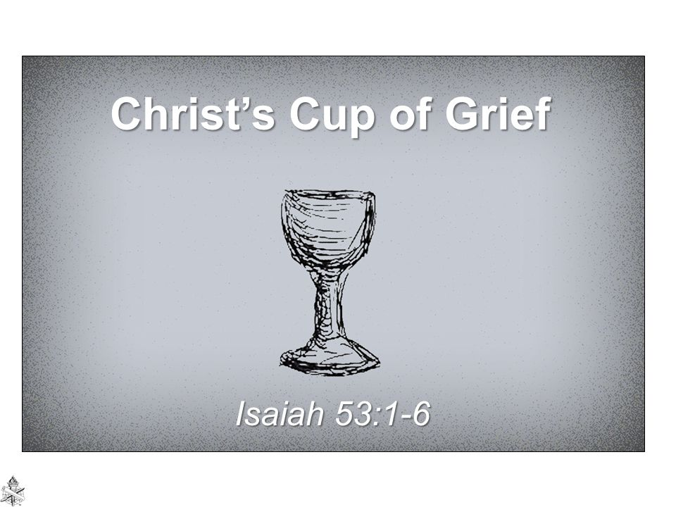 Christ's Cup of Grief Isaiah 53:1-6