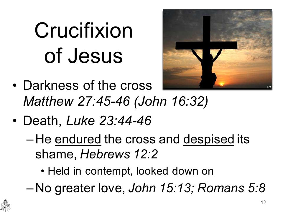 Crucifixion of Jesus Darkness of the cross Matthew 27:45-46 (John 16:32) Death, Luke 23:44-46 –He endured the cross and despised its shame, Hebrews 12:2 Held in contempt, looked down on –No greater love, John 15:13; Romans 5:8 12
