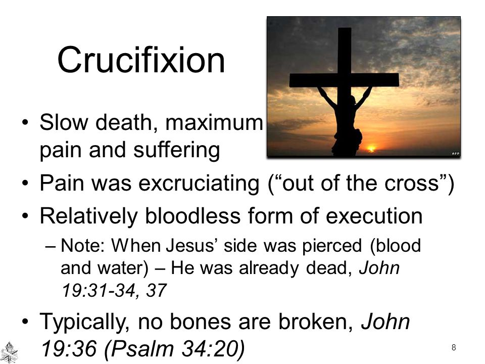 Crucifixion Slow death, maximum pain and suffering Pain was excruciating ( out of the cross ) Relatively bloodless form of execution –Note: When Jesus' side was pierced (blood and water) – He was already dead, John 19:31-34, 37 Typically, no bones are broken, John 19:36 (Psalm 34:20) 8