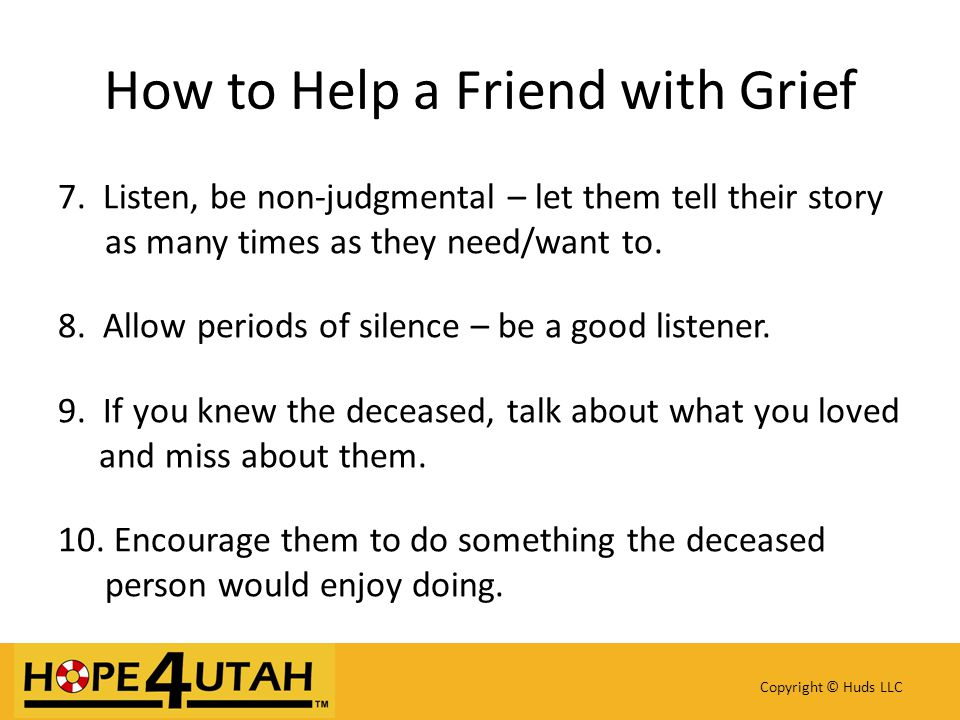 7. Listen, be non-judgmental – let them tell their story as many times as they need/want to.