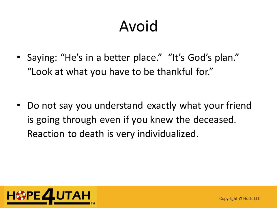 Saying: He's in a better place. It's God's plan. Look at what you have to be thankful for. Do not say you understand exactly what your friend is going through even if you knew the deceased.