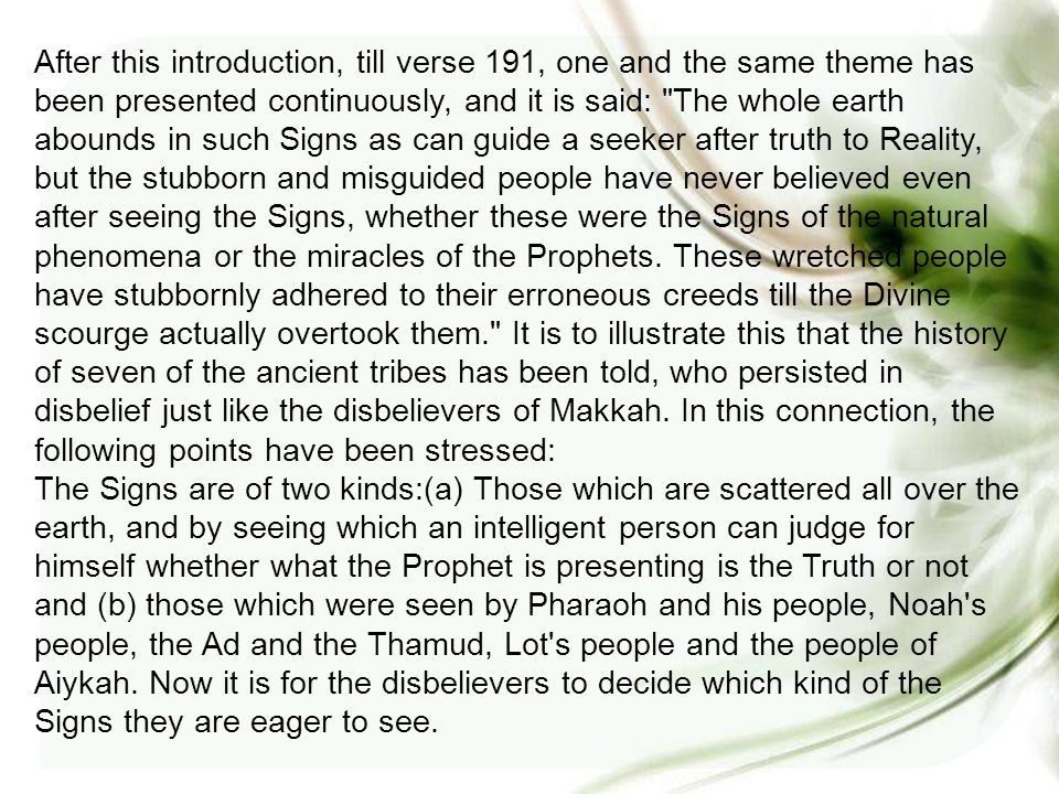 After this introduction, till verse 191, one and the same theme has been presented continuously, and it is said: The whole earth abounds in such Signs as can guide a seeker after truth to Reality, but the stubborn and misguided people have never believed even after seeing the Signs, whether these were the Signs of the natural phenomena or the miracles of the Prophets.