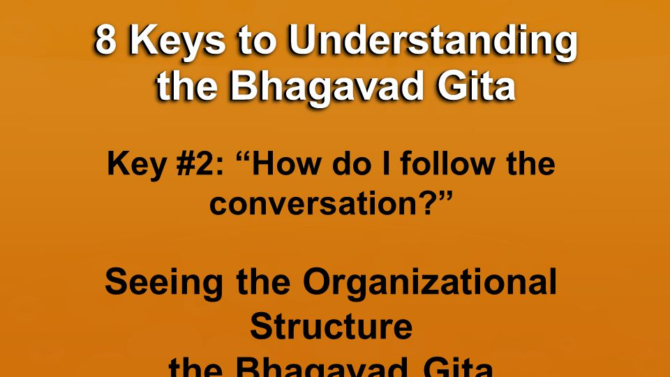 Key #2: How do I follow the conversation? Seeing the Organizational Structure the Bhagavad Gita 8 Keys to Understanding the Bhagavad Gita