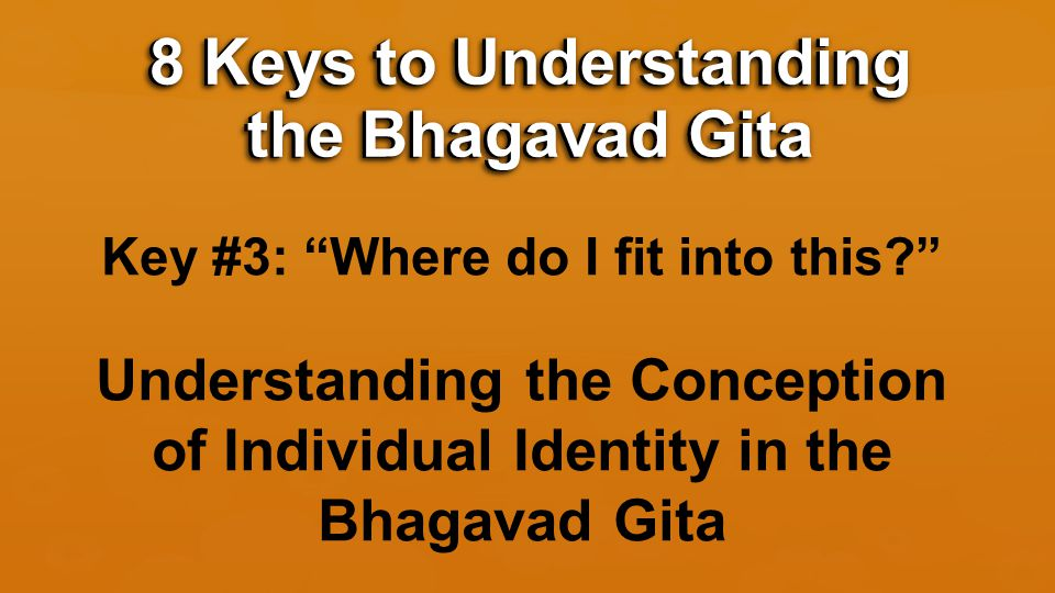 Key #3: Where do I fit into this Understanding the Conception of Individual Identity in the Bhagavad Gita 8 Keys to Understanding the Bhagavad Gita