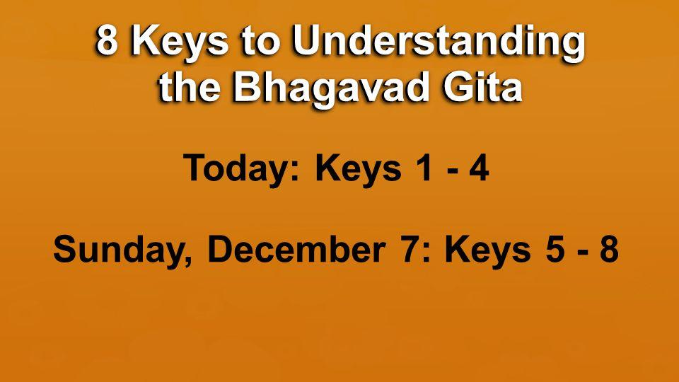 Today: Keys 1 - 4 Sunday, December 7: Keys 5 - 8 8 Keys to Understanding the Bhagavad Gita