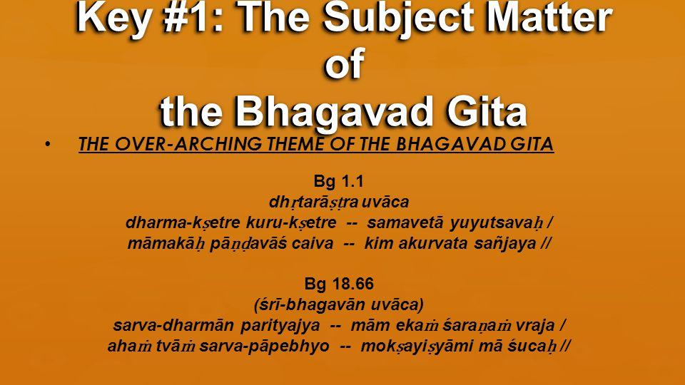 THE OVER-ARCHING THEME OF THE BHAGAVAD GITA Bg 1.1 dh ṛ tarā ṣṭ ra uvāca dharma-k ṣ etre kuru-k ṣ etre -- samavetā yuyutsava ḥ / māmakā ḥ pā ṇḍ avāś caiva -- kim akurvata sañjaya // Bg 18.66 (śrī-bhagavān uvāca) sarva-dharmān parityajya -- mām eka ṁ śara ṇ a ṁ vraja / aha ṁ tvā ṁ sarva-pāpebhyo -- mok ṣ ayi ṣ yāmi mā śuca ḥ // Key #1: The Subject Matter of the Bhagavad Gita