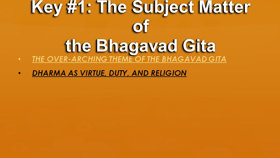 THE OVER-ARCHING THEME OF THE BHAGAVAD GITA DHARMA AS VIRTUE, DUTY, AND RELIGION Key #1: The Subject Matter of the Bhagavad Gita