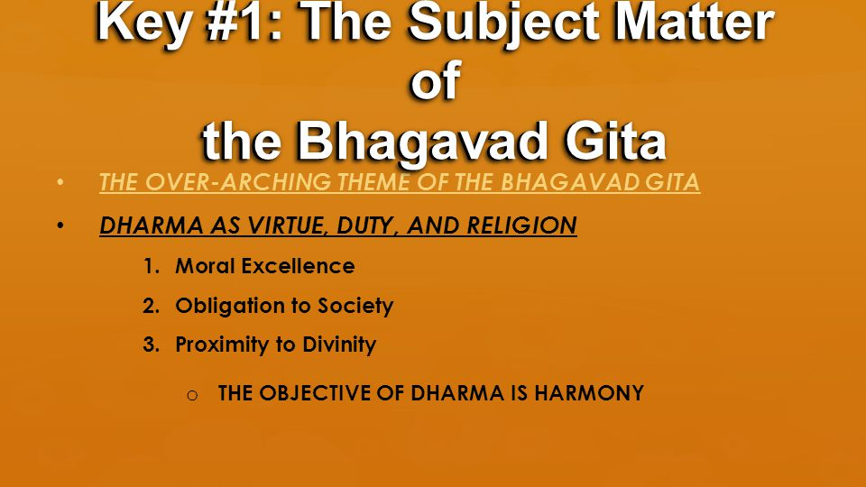 THE OVER-ARCHING THEME OF THE BHAGAVAD GITA DHARMA AS VIRTUE, DUTY, AND RELIGION 1.Moral Excellence 2.Obligation to Society 3.Proximity to Divinity o