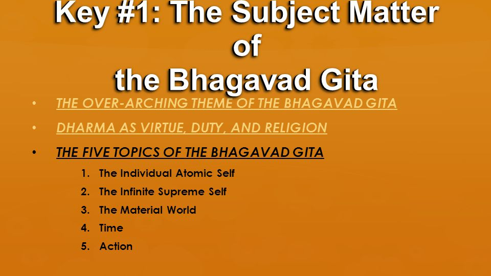 THE OVER-ARCHING THEME OF THE BHAGAVAD GITA DHARMA AS VIRTUE, DUTY, AND RELIGION THE FIVE TOPICS OF THE BHAGAVAD GITA 1.The Individual Atomic Self 2.The Infinite Supreme Self 3.The Material World 4.Time 5.Action Key #1: The Subject Matter of the Bhagavad Gita
