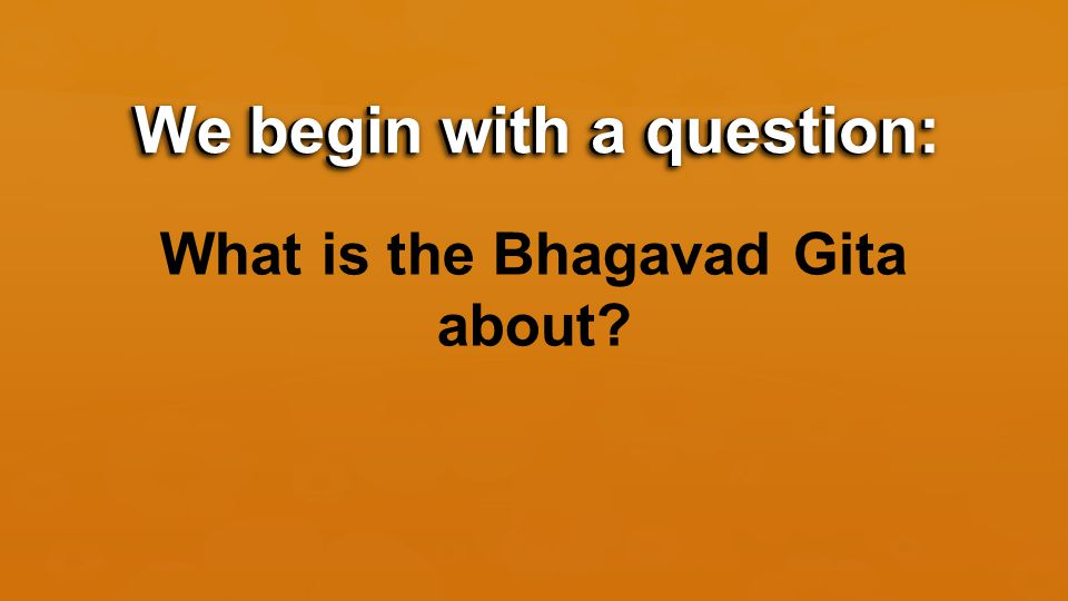 We begin with a question: What is the Bhagavad Gita about We begin with a question:
