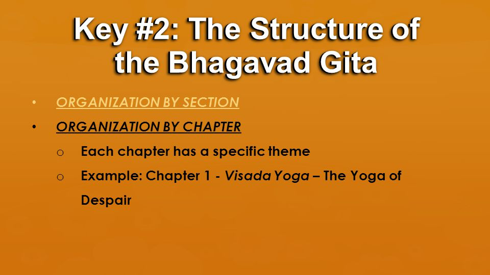 ORGANIZATION BY SECTION ORGANIZATION BY CHAPTER o Each chapter has a specific theme o Example: Chapter 1 - Visada Yoga – The Yoga of Despair Key #2: T