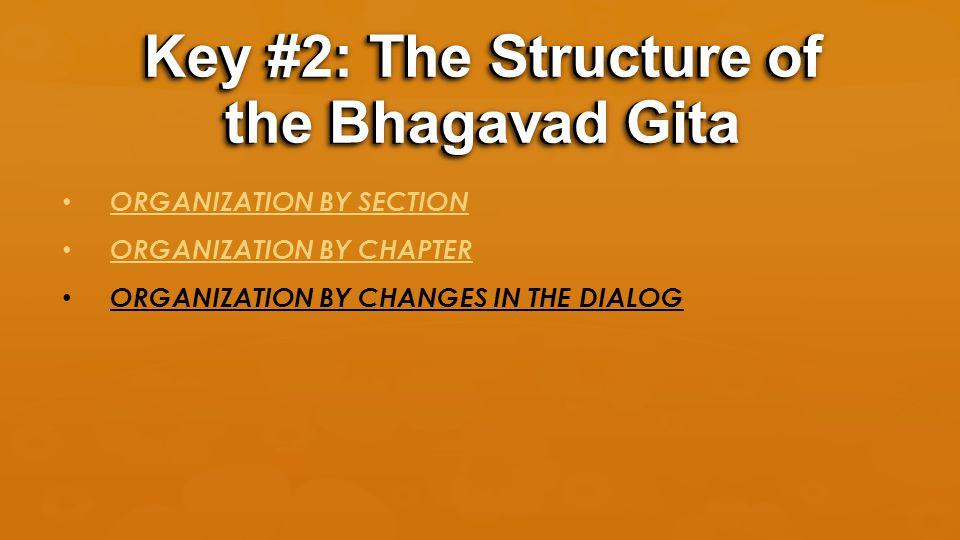 ORGANIZATION BY SECTION ORGANIZATION BY CHAPTER ORGANIZATION BY CHANGES IN THE DIALOG Key #2: The Structure of the Bhagavad Gita